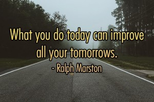 What you do today improve all your tomorrows